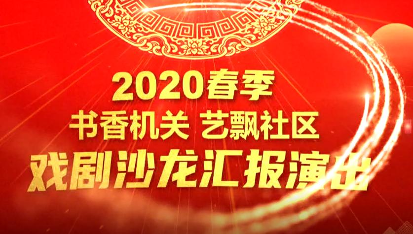 """2020年春季""""书香机关 艺飘社区""""戏剧沙龙演出"""